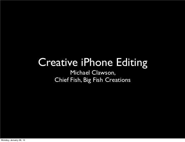 Creative iPhone Editing                                  Michael Clawson,                            Chief Fish, Big Fish ...