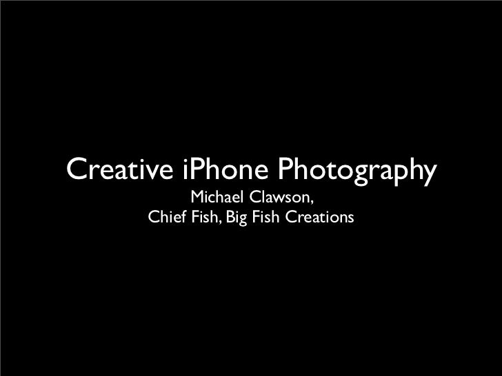Creative iPhone Photography           Michael Clawson,     Chief Fish, Big Fish Creations