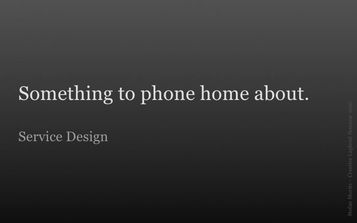 Service Design                                              Something to phone home about.     Stefan Moritz – Creative La...