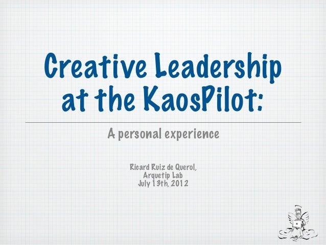 Creative Leadership at the KaosPilot:     A personal experience         Ricard Ruiz de Querol,             Arquetip Lab   ...