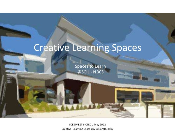 Creative Learning Spaces                Spaces to Learn                 @SCIL - NBCS            #CESIMEET #ICTEDU May 2012...