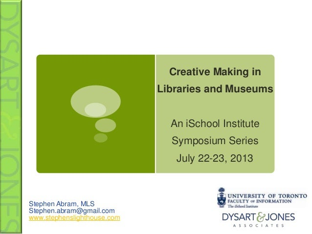Creative Making in Libraries and Museums An iSchool Institute Symposium Series July 22-23, 2013 Stephen Abram, MLS Stephen...