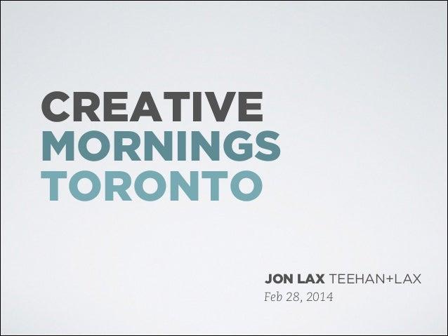 CREATIVE MORNINGS TORONTO JON LAX TEEHAN+LAX Feb 28, 2014