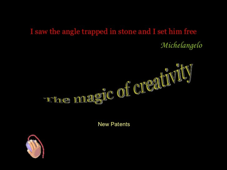 I saw the angle trapped in stone and I set him free Michelangelo  The magic of creativity New Patents