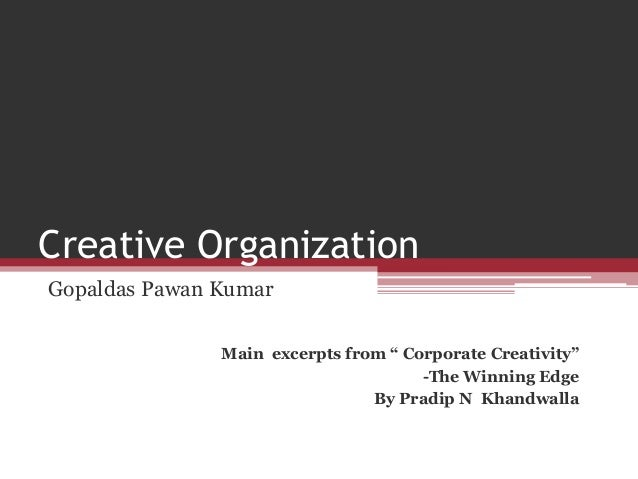 "Creative OrganizationGopaldas Pawan KumarMain excerpts from "" Corporate Creativity""-The Winning EdgeBy Pradip N Khandwalla"