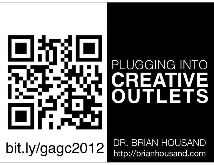 PLUGGING INTO                  CREATIVE                  OUTLETS                  DR. BRIAN HOUSANDbit.ly/gagc2012   http:...