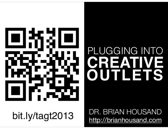 PLUGGING INTO  CREATIVE! OUTLETS bit.ly/tagt2013  DR. BRIAN HOUSAND http://brianhousand.com