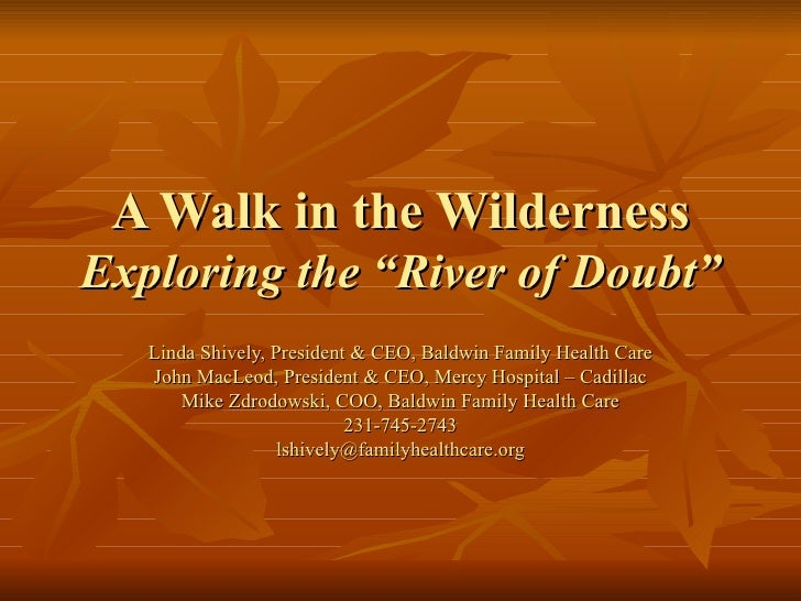 """A Walk in the Wilderness Exploring the """"River of Doubt"""" Linda Shively, President & CEO, Baldwin Family Health Care John Ma..."""