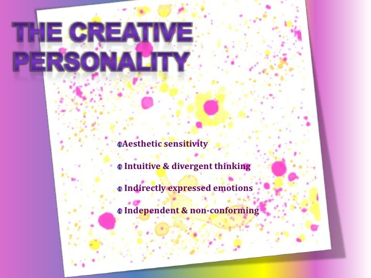 The Creative Personality<br />Aesthetic sensibility<br />Intuitive & divergent thinking<br />Indirectly expressed emotions...