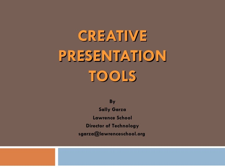 CREATIVE PRESENTATION TOOLS By Sally Garza Lawrence School Director of Technology sgarza@lawrenceschool.org