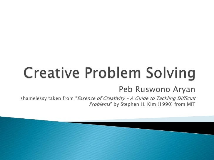 "Creative Problem Solving<br />Peb Ruswono Aryan<br />shamelessy taken from ""Essence of Creativity – A Guide to Tackling Di..."