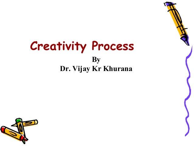 Creativity Process               By     Dr. Vijay Kr Khurana