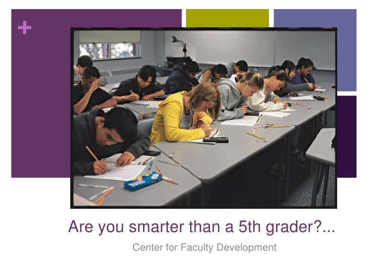 +    Are you smarter than a 5th grader?...            Center for Faculty Development