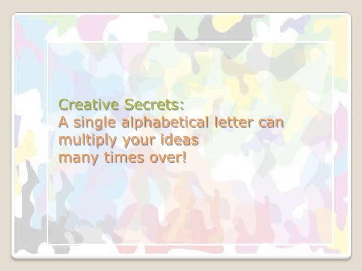 Creative Secrets:A single alphabetical letter can multiply your ideas many times over!<br />