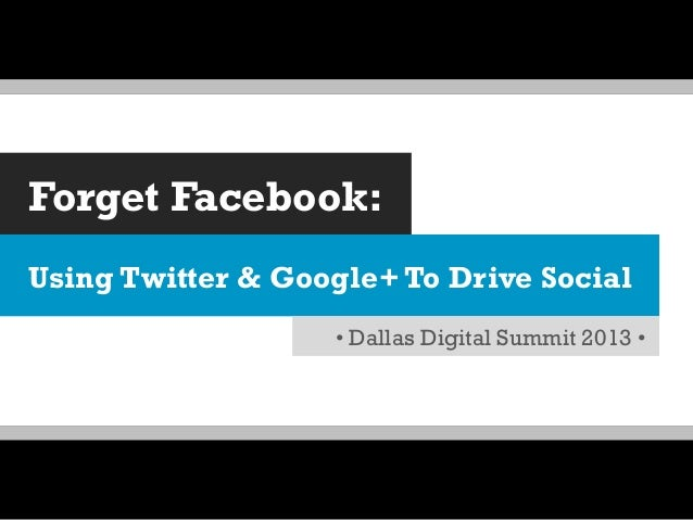 Forget Facebook: Using Twitter & Google+ To Drive Social • Dallas Digital Summit 2013 •
