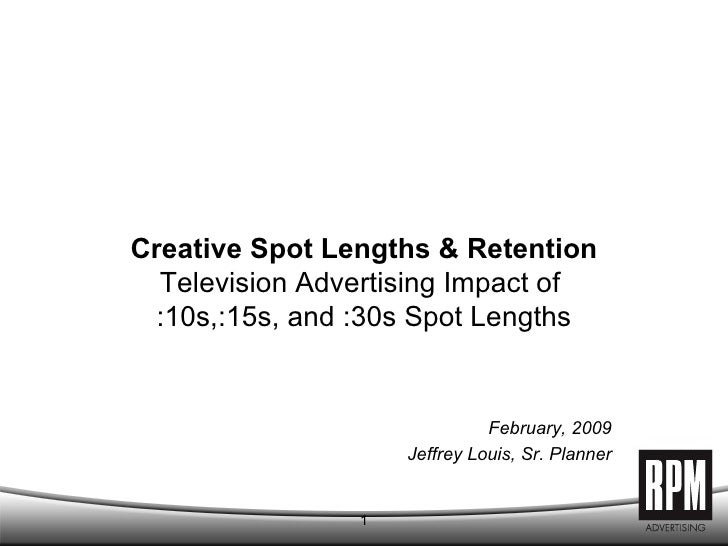 Creative Spot Lengths & Retention Television Advertising Impact of  :10s,:15s, and :30s Spot Lengths February, 2009 Jeffre...