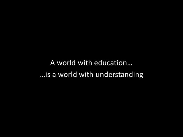 A world with education… …is a world with understanding