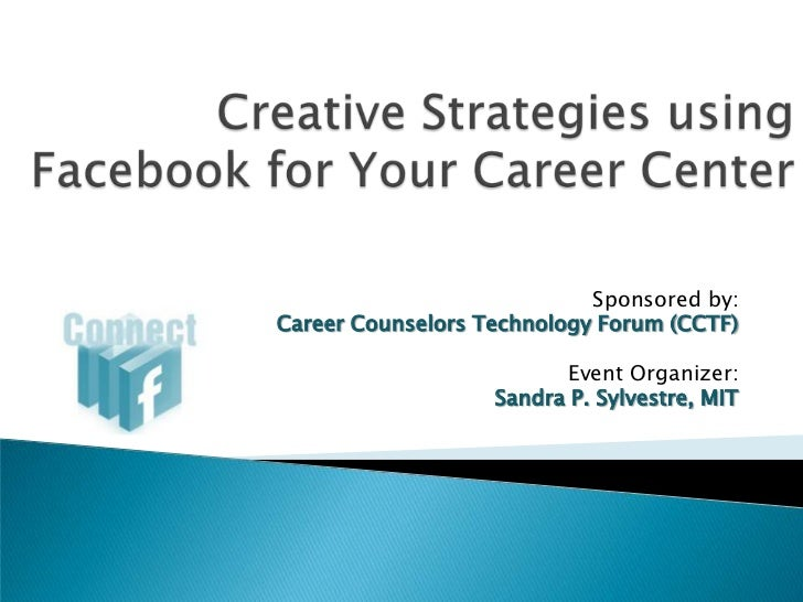 Creative Strategies using Facebookfor Your Career Center<br />Sponsored by:<br />Career Counselors Technology Forum (CCTF)...