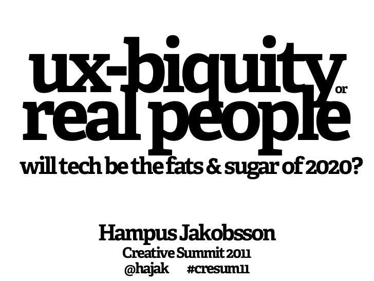 ux-biquity                        orreal peoplewill tech be the fats & sugar of 2020?        Hampus Jakobsson           Cr...