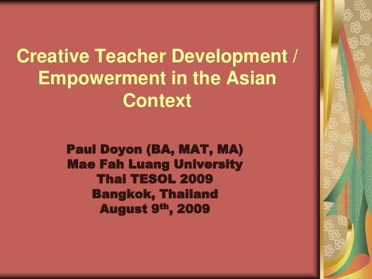Creative Teacher Development /  Empowerment in the Asian            Context     Paul Doyon (BA, MAT, MA)     Mae Fah Luang...