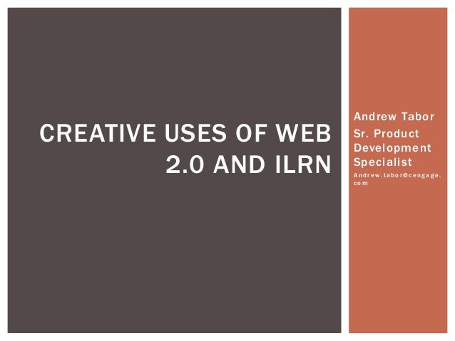 CREATIVE USES OF WEB 2.0 AND ILRN  Andrew Tabor Sr. Product Development Specialist Andrew.tabor@cengage. com