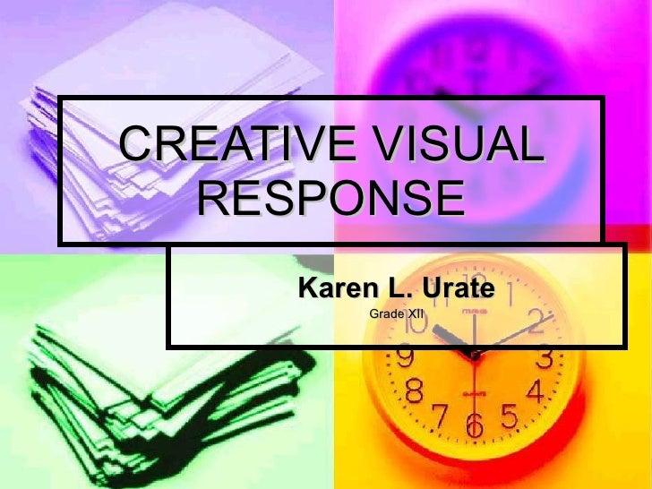 CREATIVE VISUAL RESPONSE Karen L. Urate Grade XII