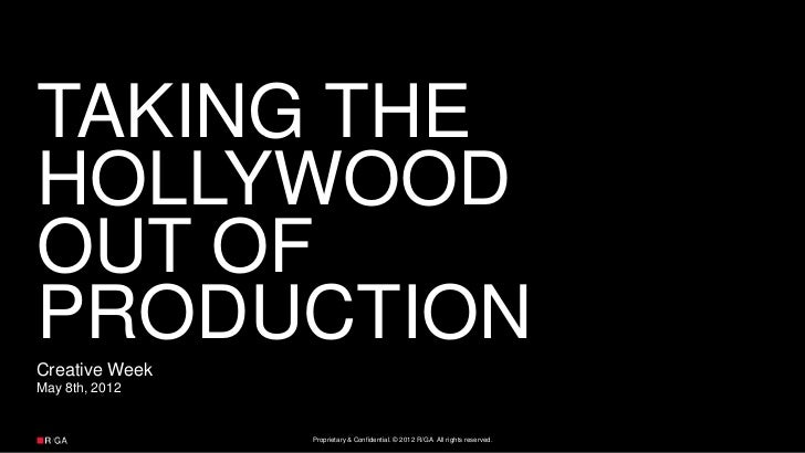 TAKING THEHOLLYWOODOUT OFPRODUCTIONCreative WeekMay 8th, 2012                Proprietary & Confidential. © 2012 R/GA All r...