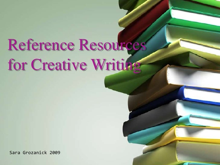 Reference Resourcesfor Creative WritingSara Grozanick 2009