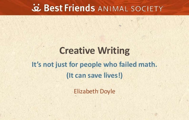 Creative Writing It's not just for people who failed math. (It can save lives!) Elizabeth Doyle