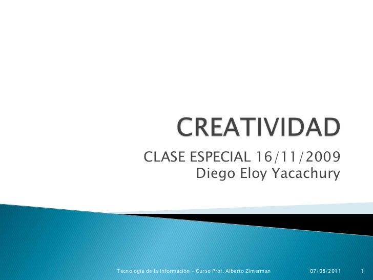 CREATIVIDAD<br />CLASE ESPECIAL 16/11/2009Diego Eloy Yacachury<br />16/11/2009<br />1<br />Tecnología de la Información – ...