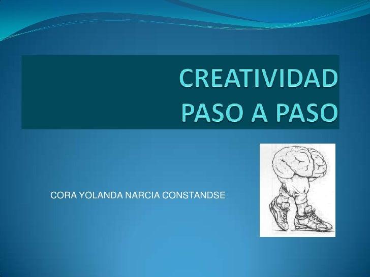 CREATIVIDAD PASO A PASO<br />CORA YOLANDA NARCIACONSTANDSE<br />