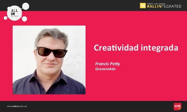 WWW.AMDIA.ORG.AR Francis  Pe+y   Crea%vidad  integrada   GroovinAds