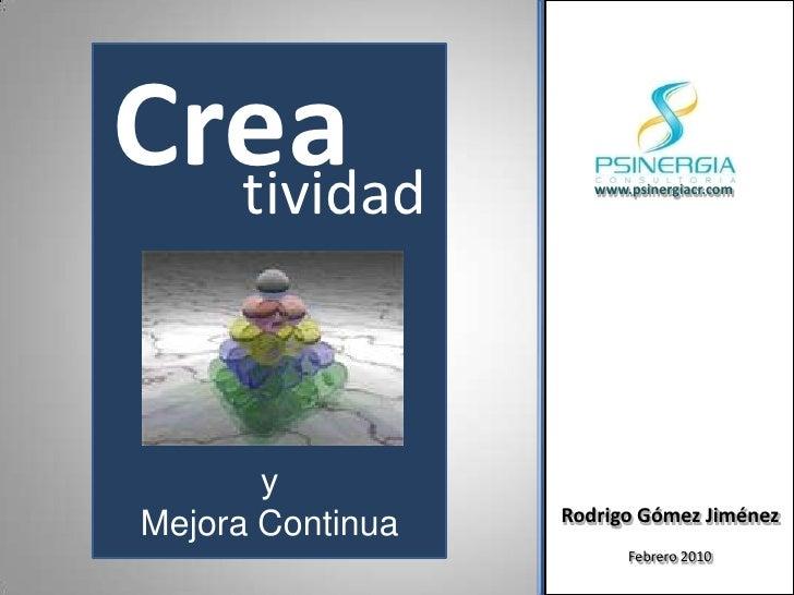 Crea<br />tividad<br />y <br />Mejora Continua<br />www.psinergiacr.com<br />Rodrigo Gómez Jiménez<br />Febrero 2010<br />