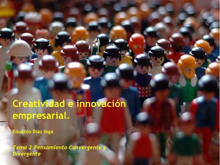 Creatividad e innovación empresarial. Eduardo Díaz Inga Tema 2:Pensamiento Convergente y Divergente