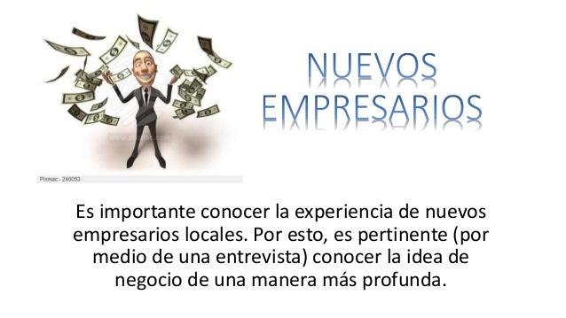 Es importante conocer la experiencia de nuevos  empresarios locales. Por esto, es pertinente (por  medio de una entrevista...