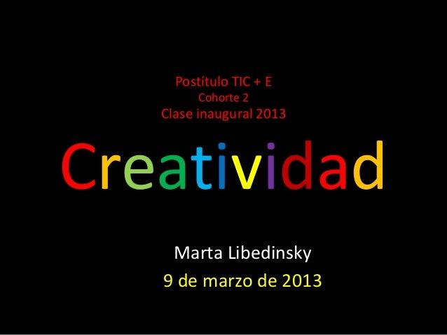 Postítulo TIC + E         Cohorte 2   Clase inaugural 2013Creatividad    Marta Libedinsky   9 de marzo de 2013