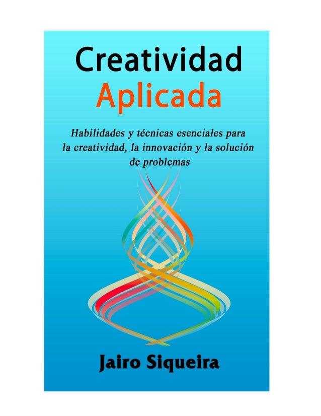 CreatividadAplicadaHabilidades y técnicas esenciales para lacreatividad, la innovación y la resolución deproblemasJairo Si...