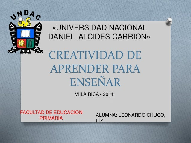 «UNIVERSIDAD NACIONAL  DANIEL ALCIDES CARRION»  CREATIVIDAD DE  APRENDER PARA  ENSEÑAR  FACULTAD DE EDUCACION  PRIMARIA  V...