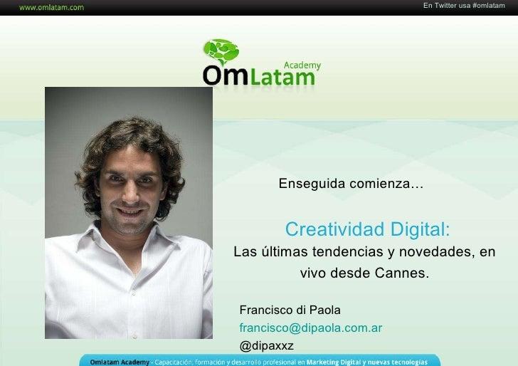16 de Mayo de 2011 Creatividad Digital: En Twitter usa #omlatam Las últimas tendencias y novedades, en vivo desde Cannes. ...