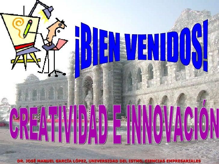 CREATIVIDAD E INNOVACIÓN ¡BIEN VENIDOS! DR. JOSÉ MANUEL GARCÍA LÓPEZ, UNIVERSIDAD DEL ISTMO, CIENCIAS EMPRESARIALES