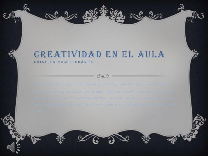CREATIVIDAD EN EL AULACRISTINA RAMOS SUÁREZ<br />La creatividad es un elemento indispensable, el cual no puede faltar en n...