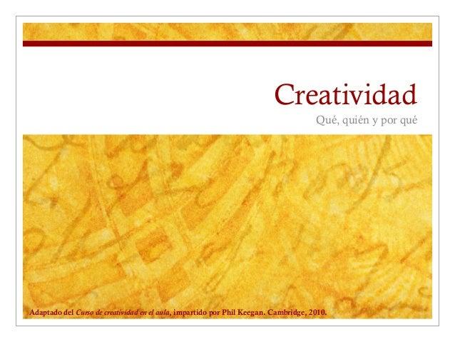 Creatividad Qué, quién y por qué  Adaptado del Curso de creatividad en el aula, impartido por Phil Keegan. Cambridge, 2010...