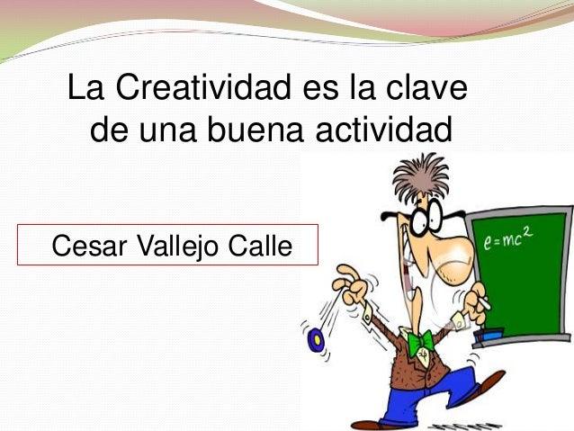 La Creatividad es la clave de una buena actividad Cesar Vallejo Calle