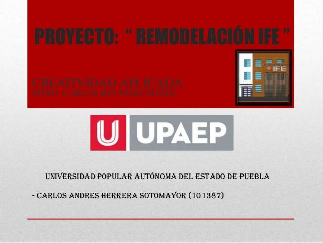 """PROYECTO: """" REMODELACIÓN IFE """"CREATIVIDAD APLICADAUNIVERSIDAD POPULAR AUTÓNOMA DEL ESTADO DE PUEBLA- CARLOS ANDRES HERRERA..."""