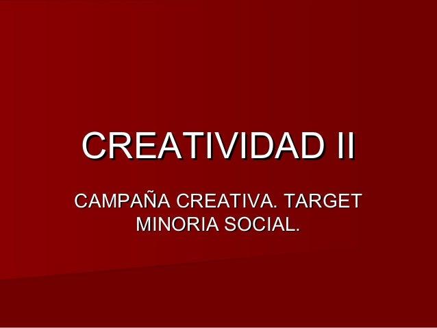 CREATIVIDAD IICREATIVIDAD II CAMPAÑA CREATIVA. TARGETCAMPAÑA CREATIVA. TARGET MINORIA SOCIAL.MINORIA SOCIAL.