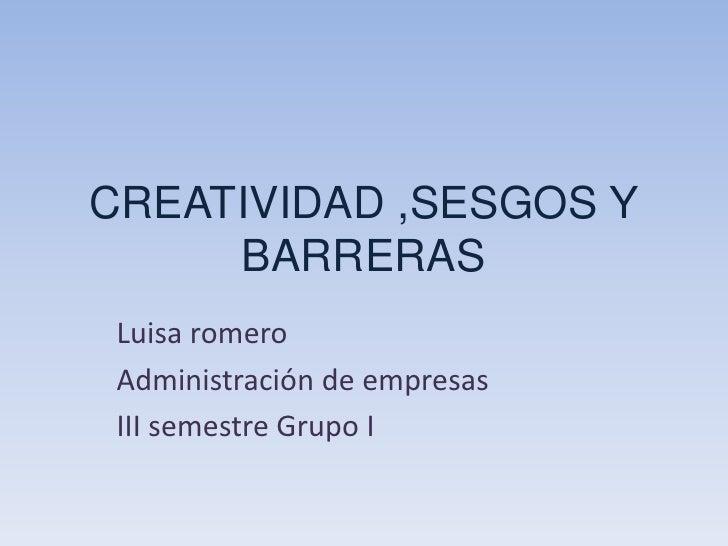 CREATIVIDAD ,SESGOS Y BARRERAS<br />Luisa romero<br />Administración de empresas <br />III semestre Grupo I<br />