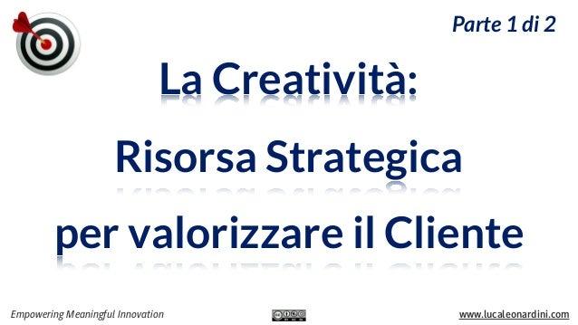 Parte 1 di 2  La Creatività: Risorsa Strategica per valorizzare il Cliente Empowering Meaningful Innovation  www.lucaleona...