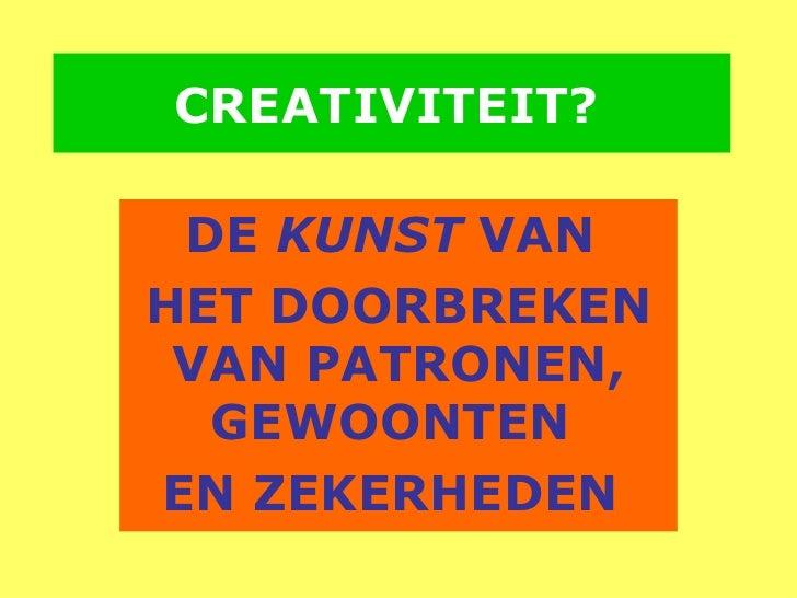 CREATIVITEIT?   DE  KUNST  VAN  HET DOORBREKEN VAN PATRONEN, GEWOONTEN  EN ZEKERHEDEN