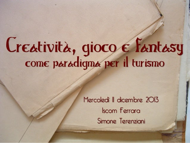 Creatività, gioco e fantasy come paradigma per il turismo  Mercoledì 11 dicembre 2013 Iscom Ferrara Simone Terenziani