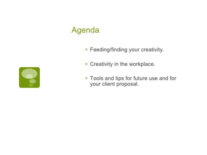 Agenda <ul><ul><li>Feeding/finding your creativity. </li></ul></ul><ul><ul><li>Creativity in the workplace. </li></ul></ul...